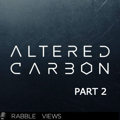 #13 – Altered Carbon: Part 2